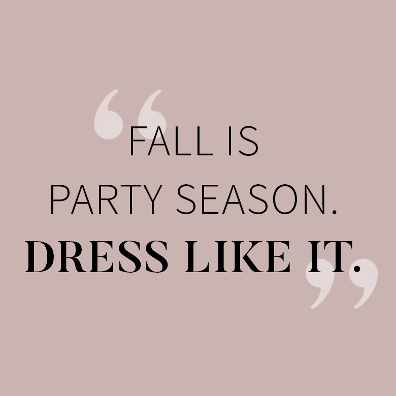Fall is party season. Dress like it